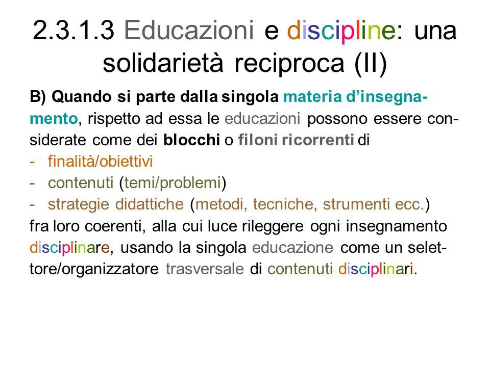 2.3.1.3 Educazioni e discipline: una solidarietà reciproca (II) B) Quando si parte dalla singola materia dinsegna- mento, rispetto ad essa le educazioni possono essere con- siderate come dei blocchi o filoni ricorrenti di -finalità/obiettivi -contenuti (temi/problemi) -strategie didattiche (metodi, tecniche, strumenti ecc.) fra loro coerenti, alla cui luce rileggere ogni insegnamento disciplinare, usando la singola educazione come un selet- tore/organizzatore trasversale di contenuti disciplinari.