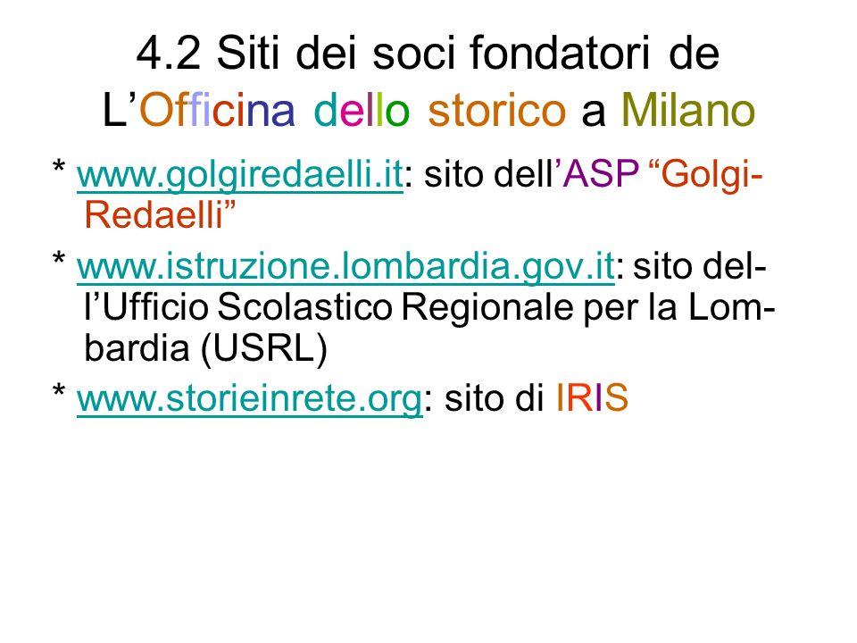 4.2 Siti dei soci fondatori de LOfficina dello storico a Milano * www.golgiredaelli.it: sito dellASP Golgi- Redaelliwww.golgiredaelli.it * www.istruzione.lombardia.gov.it: sito del- lUfficio Scolastico Regionale per la Lom- bardia (USRL)www.istruzione.lombardia.gov.it * www.storieinrete.org: sito di IRISwww.storieinrete.org