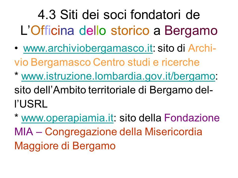 4.3 Siti dei soci fondatori de LOfficina dello storico a Bergamo www.archiviobergamasco.it: sito di Archi-www.archiviobergamasco.it vio Bergamasco Centro studi e ricerche * www.istruzione.lombardia.gov.it/bergamo:www.istruzione.lombardia.gov.it/bergamo sito dellAmbito territoriale di Bergamo del- lUSRL * www.operapiamia.it: sito della Fondazionewww.operapiamia.it MIA – Congregazione della Misericordia Maggiore di Bergamo