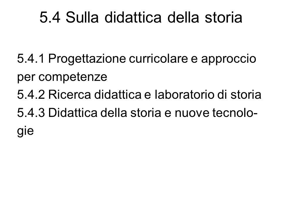 5.4 Sulla didattica della storia 5.4.1 Progettazione curricolare e approccio per competenze 5.4.2 Ricerca didattica e laboratorio di storia 5.4.3 Didattica della storia e nuove tecnolo- gie