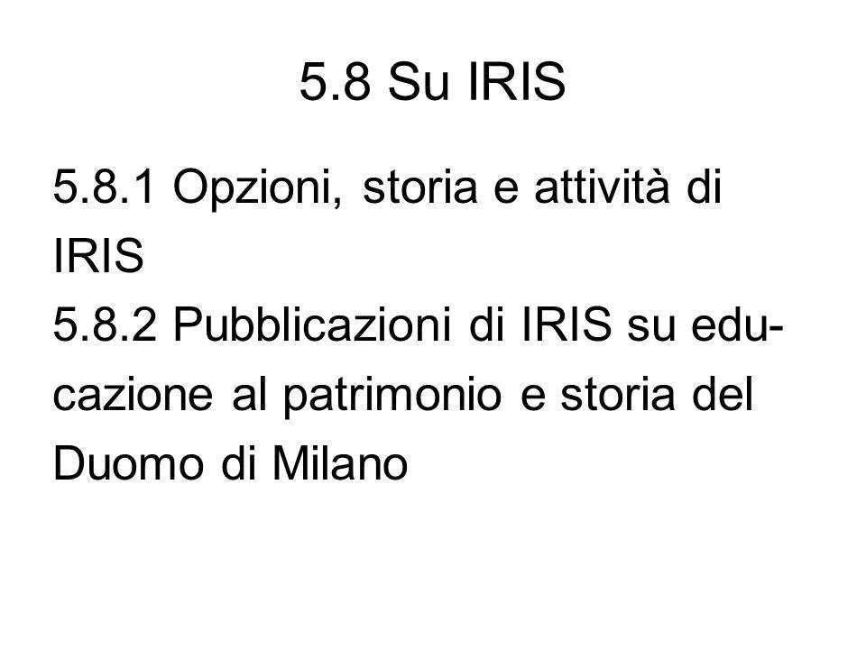 5.8 Su IRIS 5.8.1 Opzioni, storia e attività di IRIS 5.8.2 Pubblicazioni di IRIS su edu- cazione al patrimonio e storia del Duomo di Milano