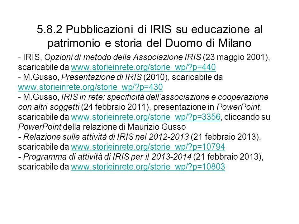 5.8.2 Pubblicazioni di IRIS su educazione al patrimonio e storia del Duomo di Milano - IRIS, Opzioni di metodo della Associazione IRIS (23 maggio 2001), scaricabile da www.storieinrete.org/storie_wp/ p=440www.storieinrete.org/storie_wp/ p=440 - M.Gusso, Presentazione di IRIS (2010), scaricabile da www.storieinrete.org/storie_wp/ p=430 - M.Gusso, IRIS in rete: specificità dellassociazione e cooperazione con altri soggetti (24 febbraio 2011), presentazione in PowerPoint, scaricabile da www.storieinrete.org/storie_wp/ p=3356, cliccando suwww.storieinrete.org/storie_wp/ p=3356 PowerPoint della relazione di Maurizio Gusso - Relazione sulle attività di IRIS nel 2012-2013 (21 febbraio 2013), scaricabile da www.storieinrete.org/storie_wp/ p=10794www.storieinrete.org/storie_wp/ p=10794 - Programma di attività di IRIS per il 2013-2014 (21 febbraio 2013), scaricabile da www.storieinrete.org/storie_wp/ p=10803www.storieinrete.org/storie_wp/ p=10803