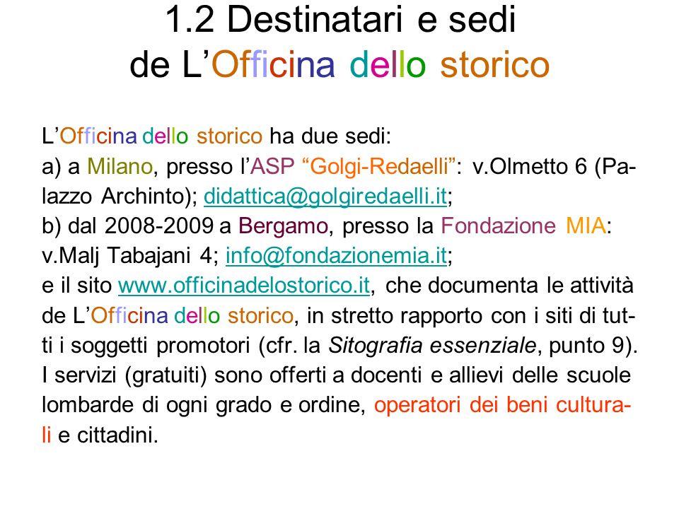 1.2 Destinatari e sedi de LOfficina dello storico LOfficina dello storico ha due sedi: a) a Milano, presso lASP Golgi-Redaelli: v.Olmetto 6 (Pa- lazzo Archinto); didattica@golgiredaelli.it;didattica@golgiredaelli.it b) dal 2008-2009 a Bergamo, presso la Fondazione MIA: v.Malj Tabajani 4; info@fondazionemia.it;info@fondazionemia.it e il sito www.officinadelostorico.it, che documenta le attivitàwww.officinadelostorico.it de LOfficina dello storico, in stretto rapporto con i siti di tut- ti i soggetti promotori (cfr.