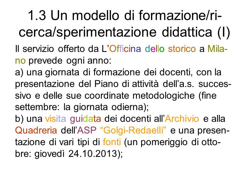 1.3 Un modello di formazione/ri- cerca/sperimentazione didattica (II) c) la presentazione delle singole piste di ricerca di- dattica ai docenti che le hanno scelte e la conse- gna di cd con le fonti corrispondenti (a rotazione, in due pomeriggi di novembre: lunedì e mercoledì 4 e 6.11.2013); d) un pomeriggio facoltativo ma consigliato (in no- vembre: mercoledì 13.11.2013), dedicato alle istru- zioni per luso dei siti www.officinadellostorico.it ewww.officinadellostorico.it www.storieinrete.orgwww.storieinrete.org e ai consigli per la progetta- zione didattica;