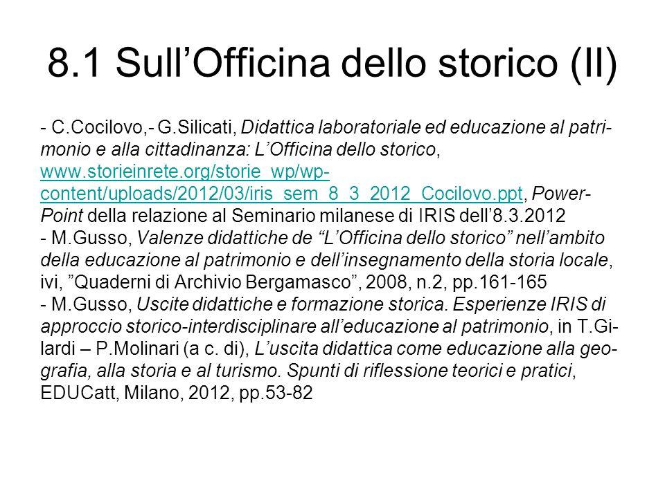 8.1 SullOfficina dello storico (II) - C.Cocilovo,- G.Silicati, Didattica laboratoriale ed educazione al patri- monio e alla cittadinanza: LOfficina dello storico, www.storieinrete.org/storie_wp/wp- content/uploads/2012/03/iris_sem_8_3_2012_Cocilovo.pptcontent/uploads/2012/03/iris_sem_8_3_2012_Cocilovo.ppt, Power- Point della relazione al Seminario milanese di IRIS dell8.3.2012 - M.Gusso, Valenze didattiche de LOfficina dello storico nellambito della educazione al patrimonio e dellinsegnamento della storia locale, ivi, Quaderni di Archivio Bergamasco, 2008, n.2, pp.161-165 - M.Gusso, Uscite didattiche e formazione storica.