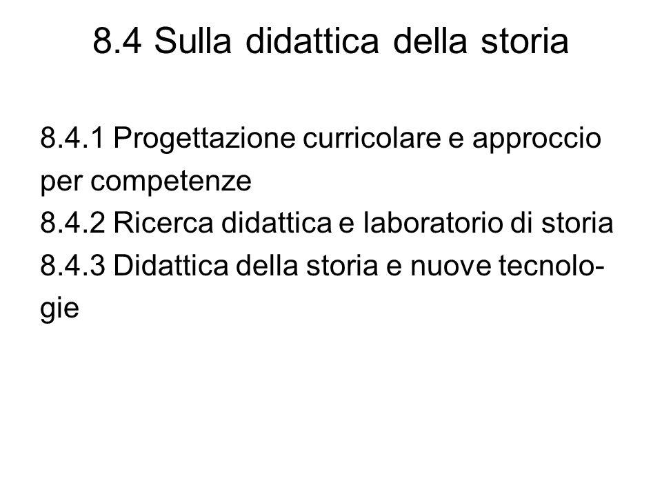 8.4 Sulla didattica della storia 8.4.1 Progettazione curricolare e approccio per competenze 8.4.2 Ricerca didattica e laboratorio di storia 8.4.3 Didattica della storia e nuove tecnolo- gie