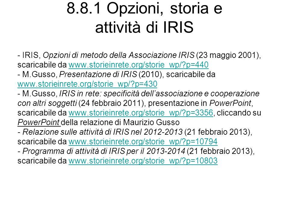 8.8.1 Opzioni, storia e attività di IRIS - IRIS, Opzioni di metodo della Associazione IRIS (23 maggio 2001), scaricabile da www.storieinrete.org/storie_wp/?p=440www.storieinrete.org/storie_wp/?p=440 - M.Gusso, Presentazione di IRIS (2010), scaricabile da www.storieinrete.org/storie_wp/?p=430 - M.Gusso, IRIS in rete: specificità dellassociazione e cooperazione con altri soggetti (24 febbraio 2011), presentazione in PowerPoint, scaricabile da www.storieinrete.org/storie_wp/?p=3356, cliccando suwww.storieinrete.org/storie_wp/?p=3356 PowerPoint della relazione di Maurizio Gusso - Relazione sulle attività di IRIS nel 2012-2013 (21 febbraio 2013), scaricabile da www.storieinrete.org/storie_wp/?p=10794www.storieinrete.org/storie_wp/?p=10794 - Programma di attività di IRIS per il 2013-2014 (21 febbraio 2013), scaricabile da www.storieinrete.org/storie_wp/?p=10803www.storieinrete.org/storie_wp/?p=10803