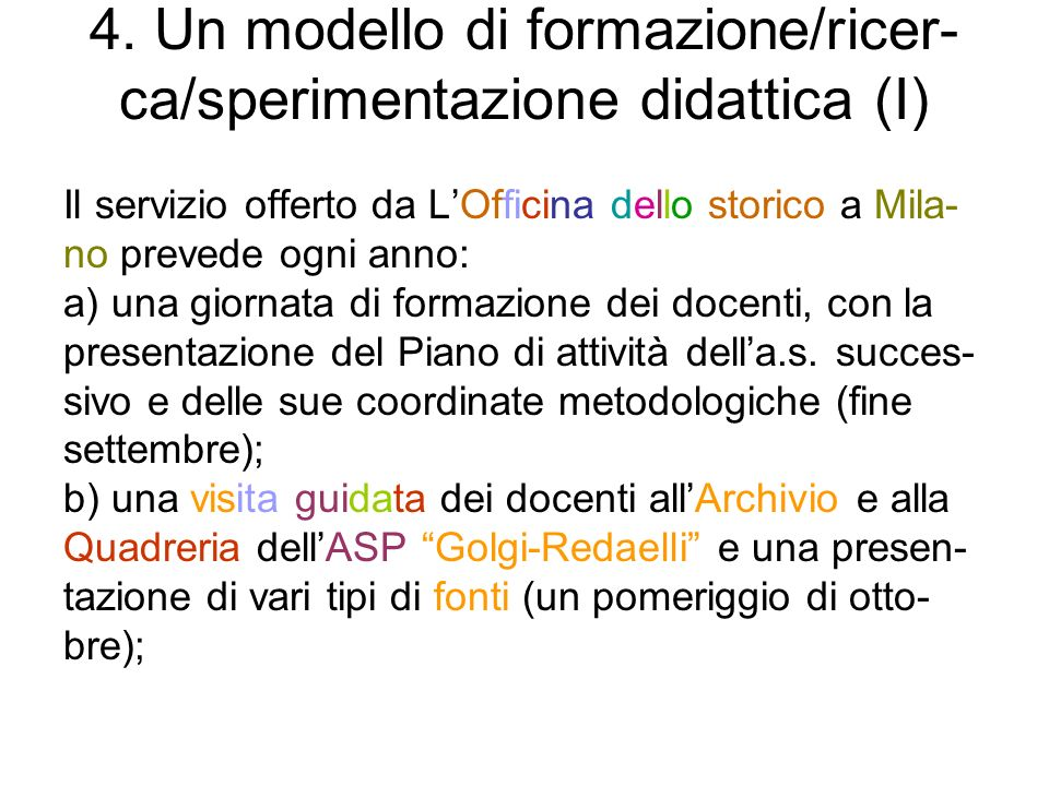 4. Un modello di formazione/ricer- ca/sperimentazione didattica (I) Il servizio offerto da LOfficina dello storico a Mila- no prevede ogni anno: a) un