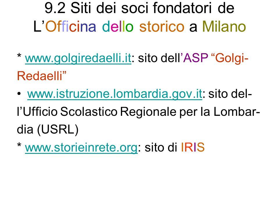 9.2 Siti dei soci fondatori de LOfficina dello storico a Milano * www.golgiredaelli.it: sito dellASP Golgi-www.golgiredaelli.it Redaelli www.istruzione.lombardia.gov.it: sito del-www.istruzione.lombardia.gov.it lUfficio Scolastico Regionale per la Lombar- dia (USRL) * www.storieinrete.org: sito di IRISwww.storieinrete.org