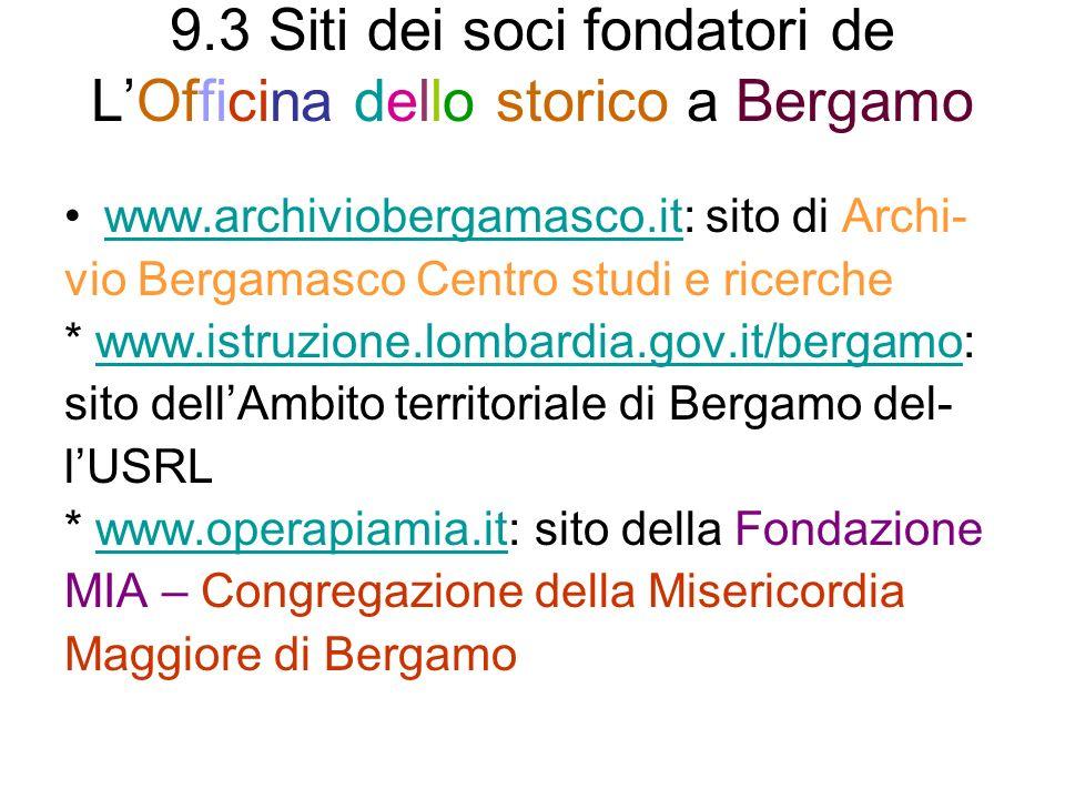 9.3 Siti dei soci fondatori de LOfficina dello storico a Bergamo www.archiviobergamasco.it: sito di Archi-www.archiviobergamasco.it vio Bergamasco Centro studi e ricerche * www.istruzione.lombardia.gov.it/bergamo:www.istruzione.lombardia.gov.it/bergamo sito dellAmbito territoriale di Bergamo del- lUSRL * www.operapiamia.it: sito della Fondazionewww.operapiamia.it MIA – Congregazione della Misericordia Maggiore di Bergamo