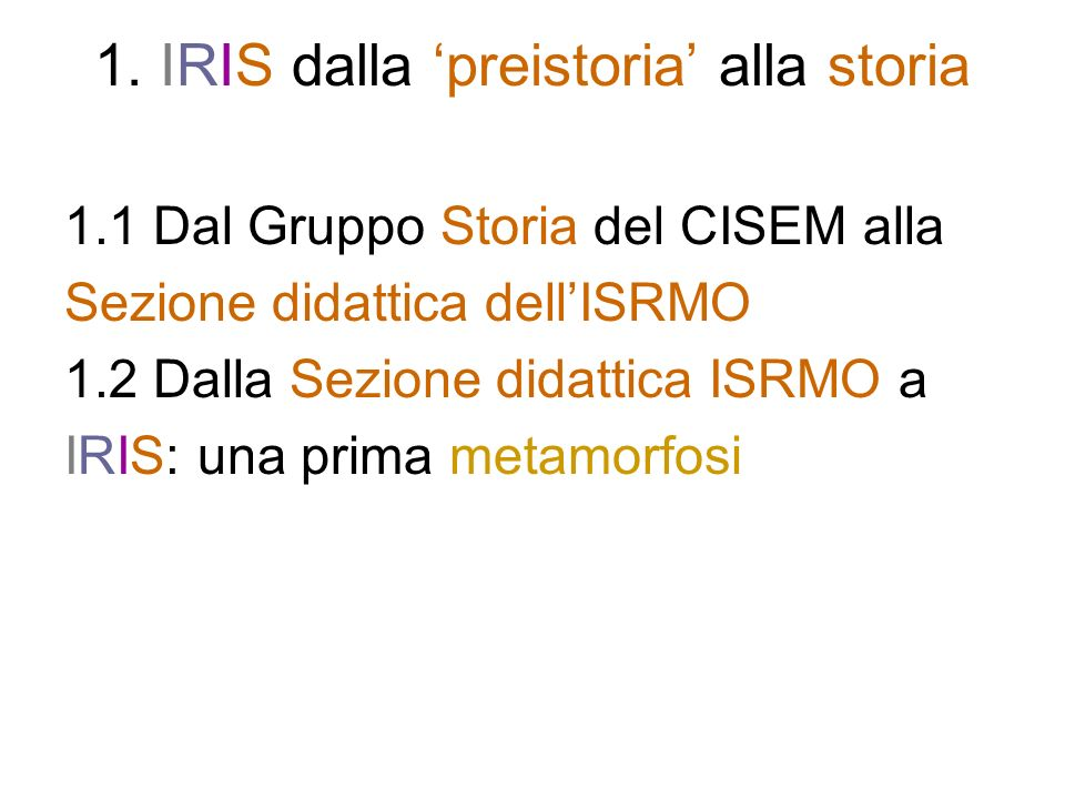 1.1 Dal Gruppo Storia CISEM alla Sezione didattica ISRMO (I) IRIS è stata fondata nel 1999 da un gruppo di insegnanti e formatori provenienti dallesperienza (1980-1999) della Se- zione didattica dellISRMO (Istituto milanese per la storia della Resistenza e del movimento operaio, socio del- lINSMLI/Istituto nazionale per la storia del movimento di liberazione in Italia), che nel 1999 ha assunto la denomina- zione ISMEC (Istituto milanese per la storia delletà con- temporanea, della Resistenza e del movimento operaio) e dal 2002 quella attuale di Fondazione ISEC (Istituto per la storia delletà contemporanea), sempre con sede a Sesto San Giovanni (MI).
