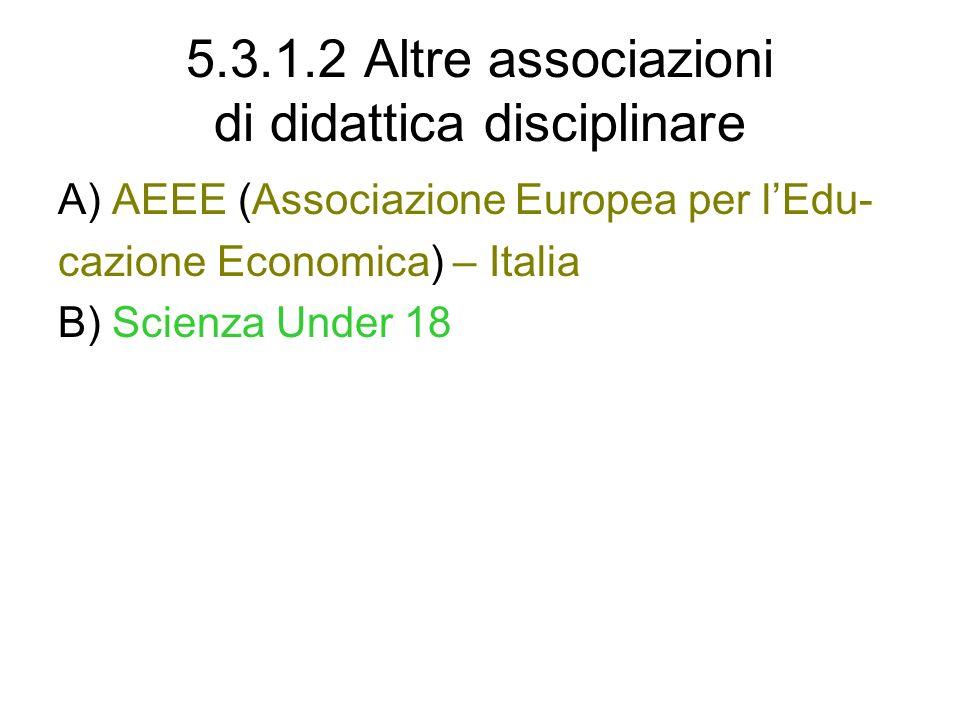5.3.1.2 Altre associazioni di didattica disciplinare A) AEEE (Associazione Europea per lEdu- cazione Economica) – Italia B) Scienza Under 18