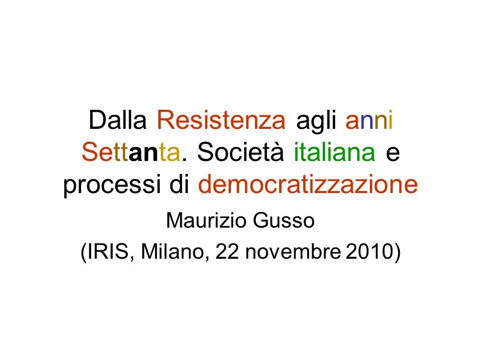 Dalla Resistenza agli anni Settanta. Società italiana e processi di democratizzazione Maurizio Gusso (IRIS, Milano, 22 novembre 2010)