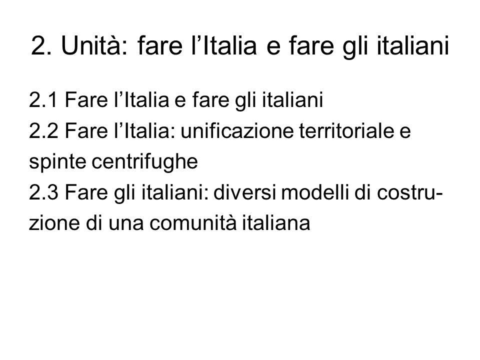 2. Unità: fare lItalia e fare gli italiani 2.1 Fare lItalia e fare gli italiani 2.2 Fare lItalia: unificazione territoriale e spinte centrifughe 2.3 F