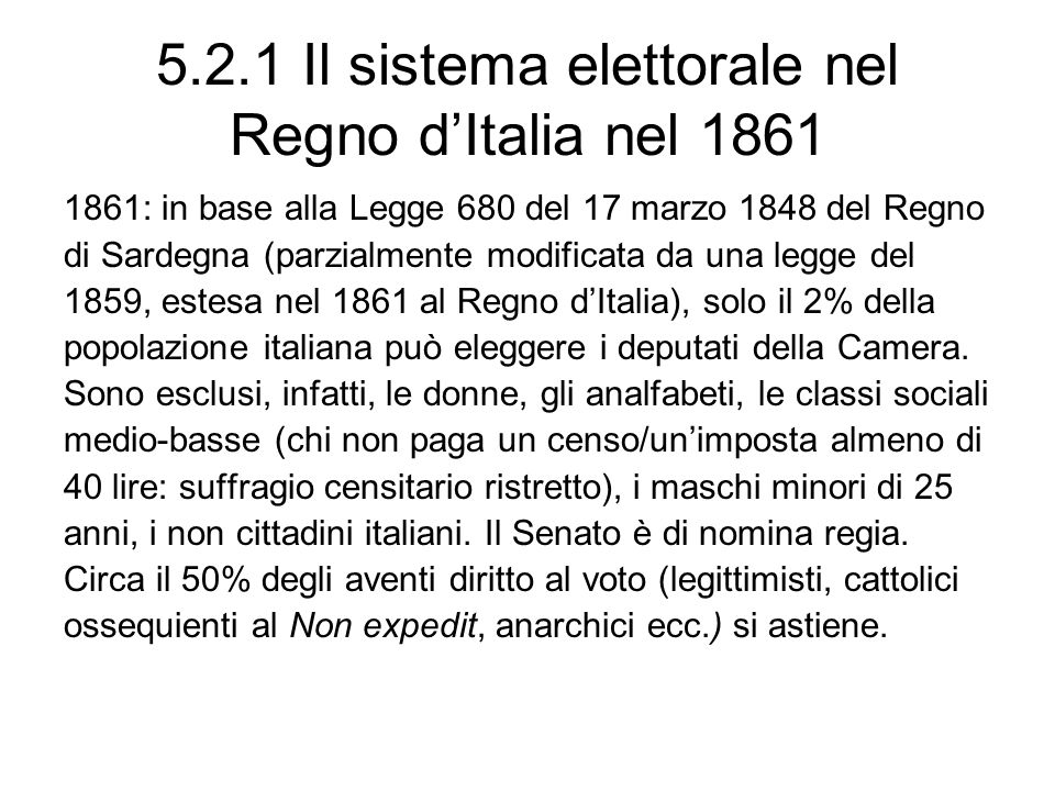 5.2.1 Il sistema elettorale nel Regno dItalia nel 1861 1861: in base alla Legge 680 del 17 marzo 1848 del Regno di Sardegna (parzialmente modificata d