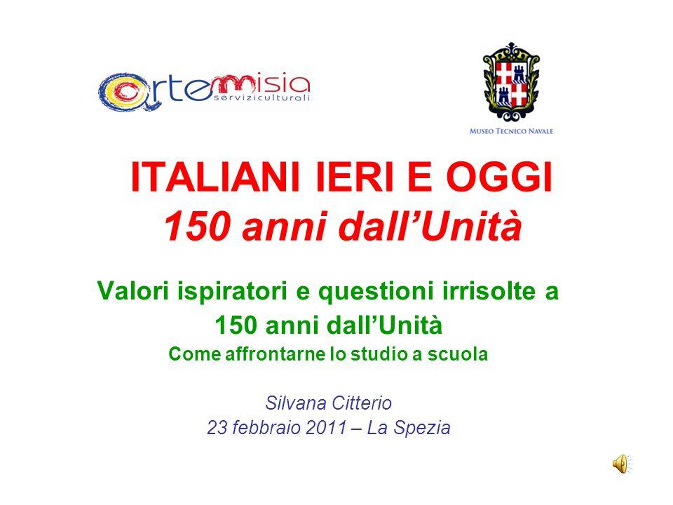 ITALIANI IERI E OGGI 150 anni dallUnità Valori ispiratori e questioni irrisolte a 150 anni dallUnità Come affrontarne lo studio a scuola Silvana Citte