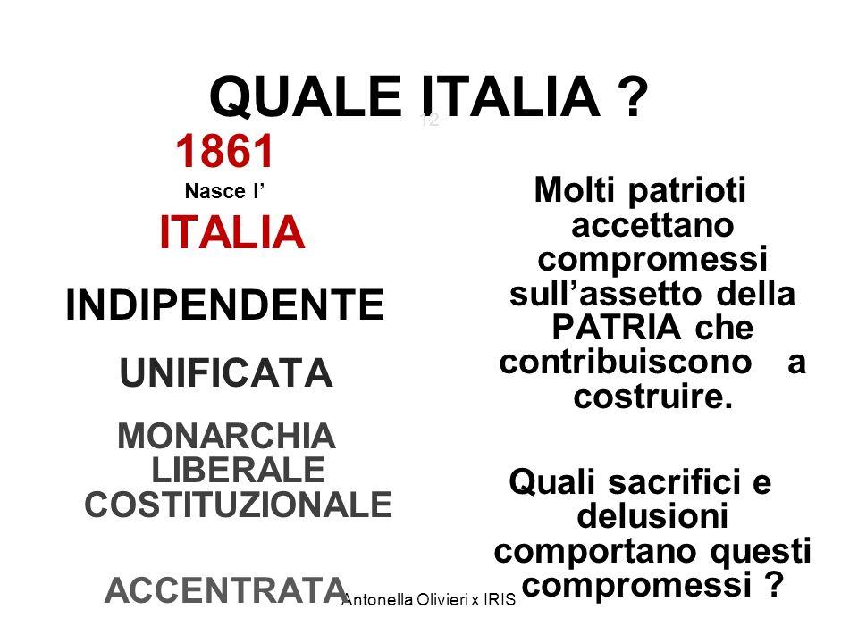 Antonella Olivieri x IRIS QUALE ITALIA ? 12 1861 Nasce l ITALIA INDIPENDENTE UNIFICATA MONARCHIA LIBERALE COSTITUZIONALE ACCENTRATA Molti patrioti acc