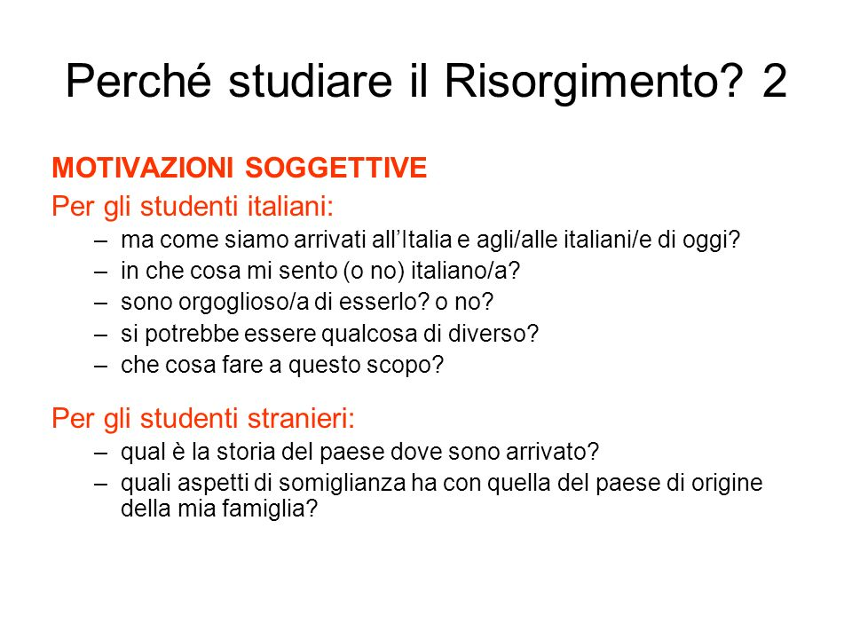 Perché studiare il Risorgimento? 2 MOTIVAZIONI SOGGETTIVE Per gli studenti italiani: –ma come siamo arrivati allItalia e agli/alle italiani/e di oggi?