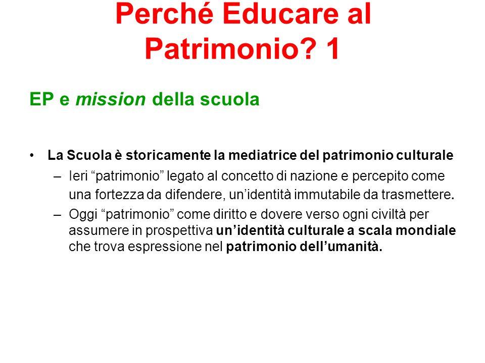 Perché Educare al Patrimonio? 1 EP e mission della scuola La Scuola è storicamente la mediatrice del patrimonio culturale –Ieri patrimonio legato al c