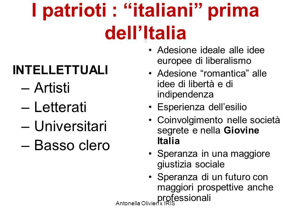 Antonella Olivieri x IRIS I patrioti : italiani prima dellItalia 9 INTELLETTUALI – Artisti – Letterati – Universitari – Basso clero Adesione ideale al