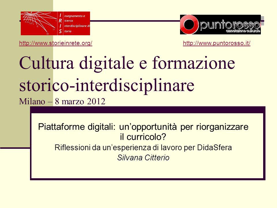 Cultura digitale e formazione storico-interdisciplinare Milano – 8 marzo 2012 Piattaforme digitali: unopportunità per riorganizzare il curricolo.