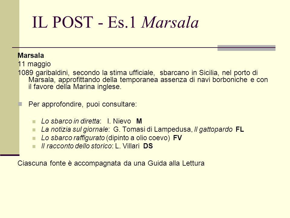 IL POST - Es.1 Marsala Marsala 11 maggio 1089 garibaldini, secondo la stima ufficiale, sbarcano in Sicilia, nel porto di Marsala, approfittando della temporanea assenza di navi borboniche e con il favore della Marina inglese.