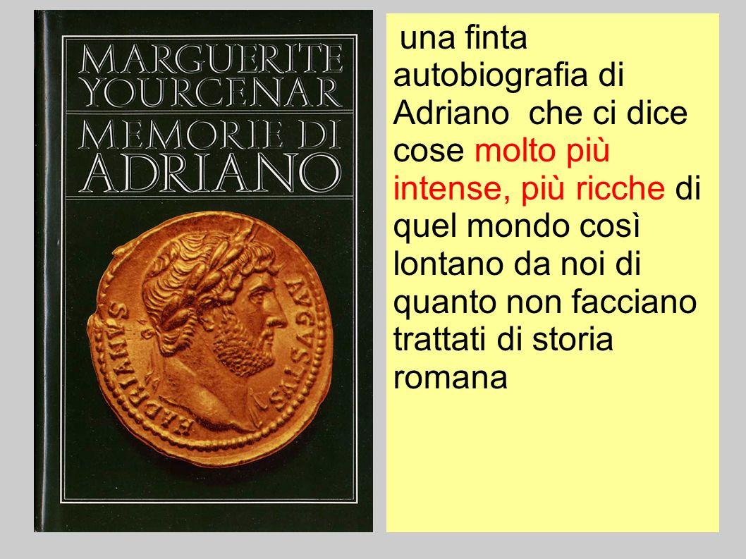una finta autobiografia di Adriano che ci dice cose molto più intense, più ricche di quel mondo così lontano da noi di quanto non facciano trattati di