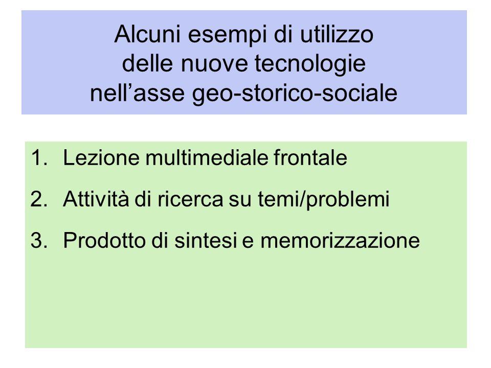 Alcuni esempi di utilizzo delle nuove tecnologie nellasse geo-storico-sociale 1.Lezione multimediale frontale 2.Attività di ricerca su temi/problemi 3