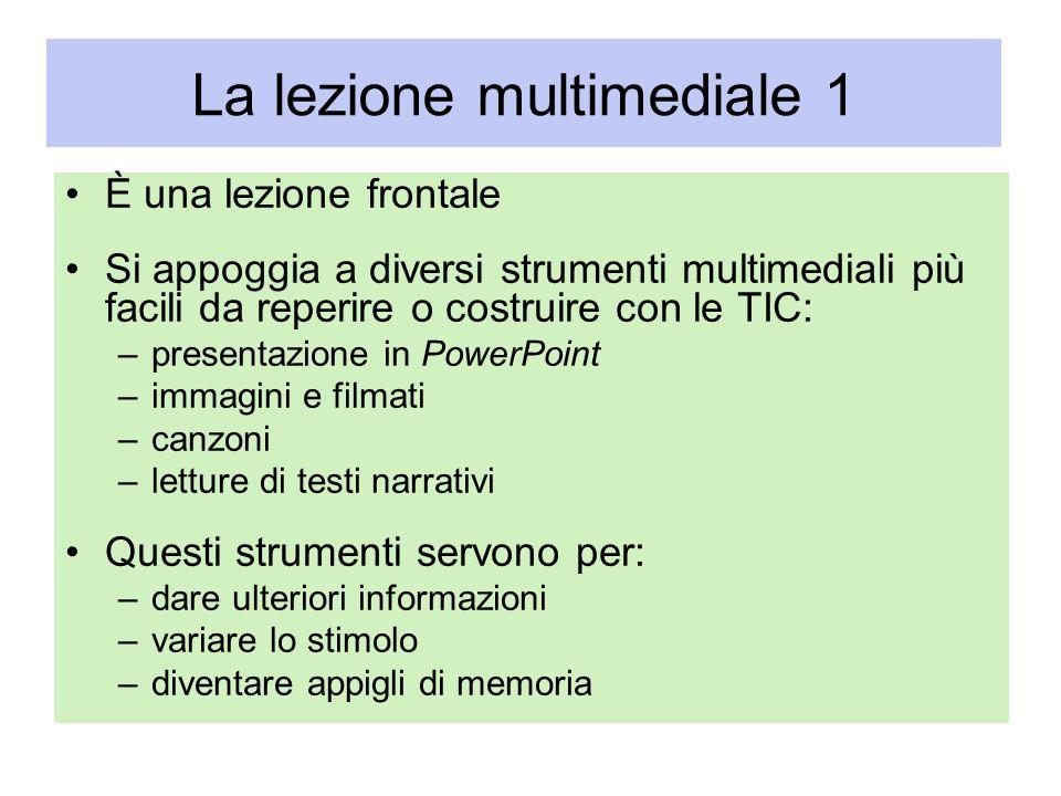 La lezione multimediale 1 È una lezione frontale Si appoggia a diversi strumenti multimediali più facili da reperire o costruire con le TIC: –presenta