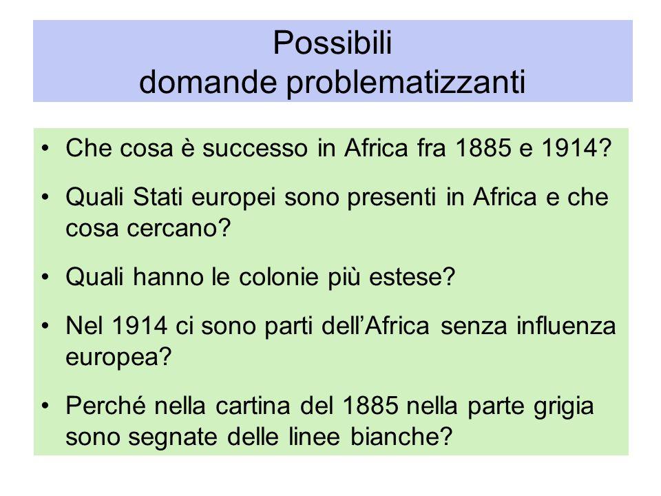 Possibili domande problematizzanti Che cosa è successo in Africa fra 1885 e 1914? Quali Stati europei sono presenti in Africa e che cosa cercano? Qual