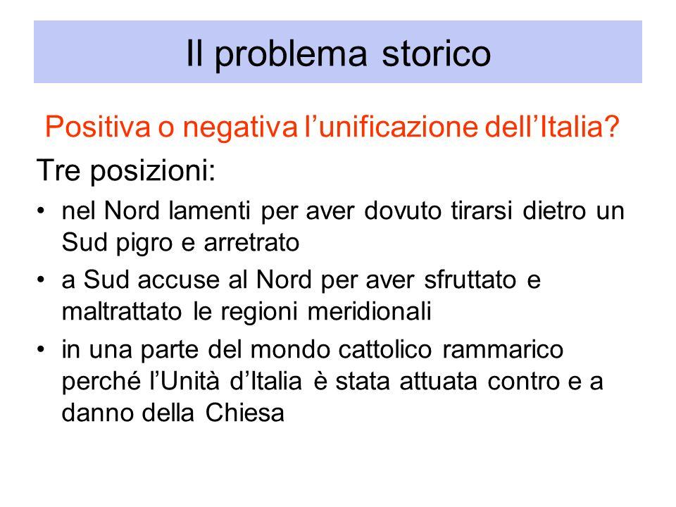 Il problema storico Positiva o negativa lunificazione dellItalia? Tre posizioni: nel Nord lamenti per aver dovuto tirarsi dietro un Sud pigro e arretr