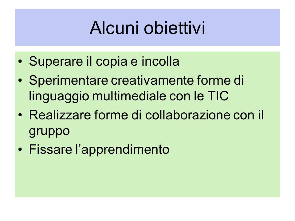 Alcuni obiettivi Superare il copia e incolla Sperimentare creativamente forme di linguaggio multimediale con le TIC Realizzare forme di collaborazione