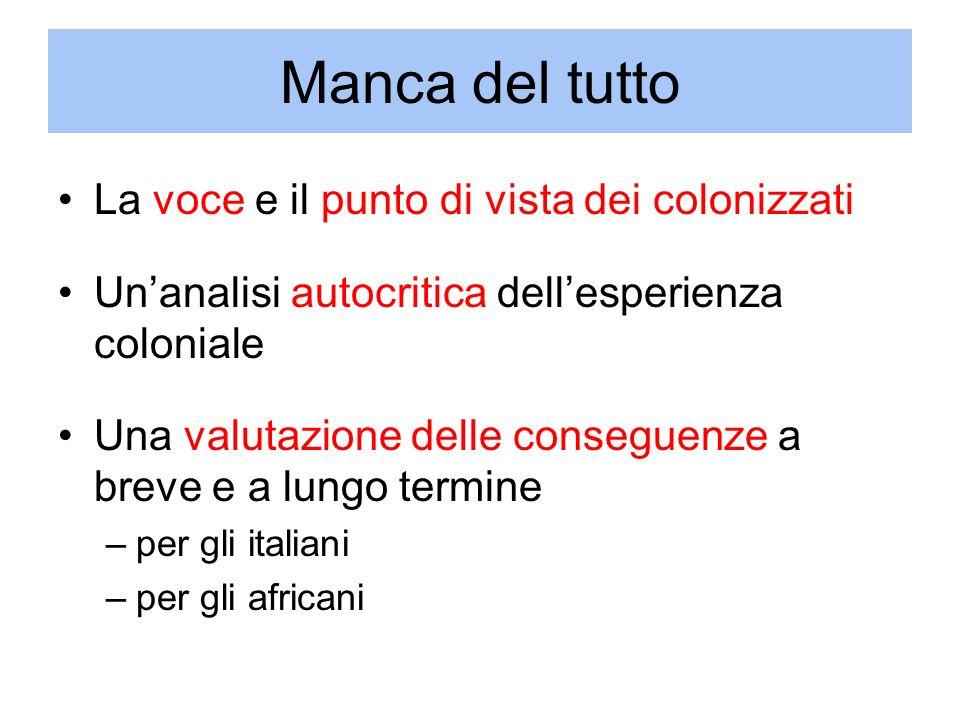 Manca del tutto La voce e il punto di vista dei colonizzati Unanalisi autocritica dellesperienza coloniale Una valutazione delle conseguenze a breve e a lungo termine –per gli italiani –per gli africani