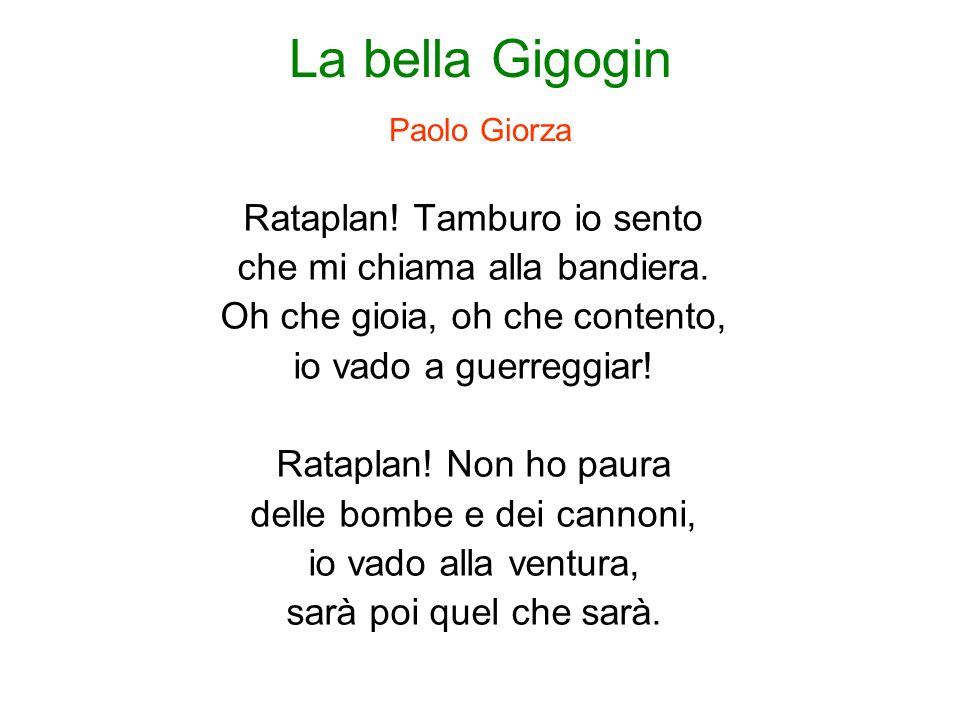 La bella Gigogin Paolo Giorza Rataplan! Tamburo io sento che mi chiama alla bandiera. Oh che gioia, oh che contento, io vado a guerreggiar! Rataplan!