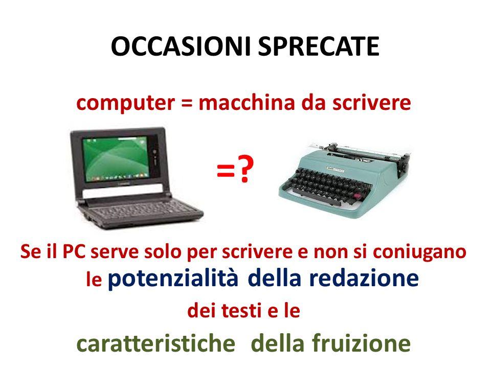 OCCASIONI SPRECATE computer = macchina da scrivere Se il PC serve solo per scrivere e non si coniugano le potenzialità della redazione dei testi e le