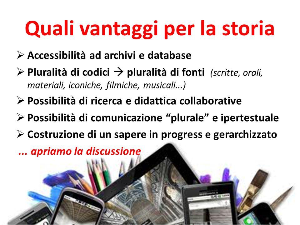 Quali vantaggi per la storia Accessibilità ad archivi e database Pluralità di codici pluralità di fonti (scritte, orali, materiali, iconiche, filmiche