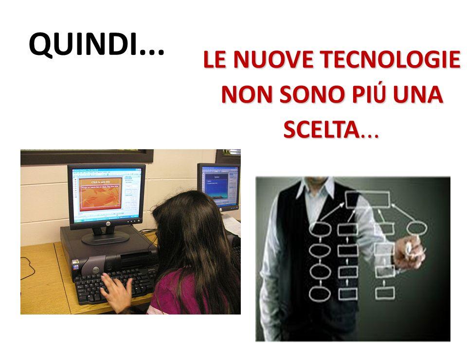 QUINDI... LE NUOVE TECNOLOGIE NON SONO PI Ú UNA SCELTA...