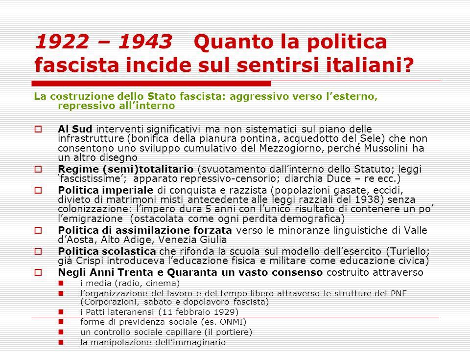 1922 – 1943 Quanto la politica fascista incide sul sentirsi italiani? La costruzione dello Stato fascista: aggressivo verso lesterno, repressivo allin