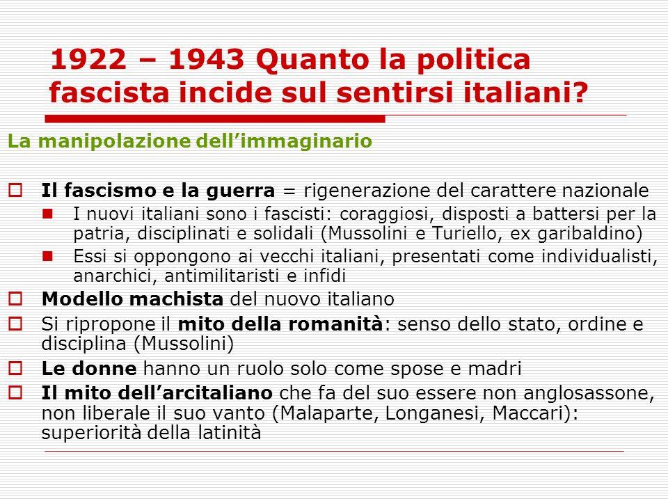 1922 – 1943 Quanto la politica fascista incide sul sentirsi italiani? La manipolazione dellimmaginario Il fascismo e la guerra = rigenerazione del car