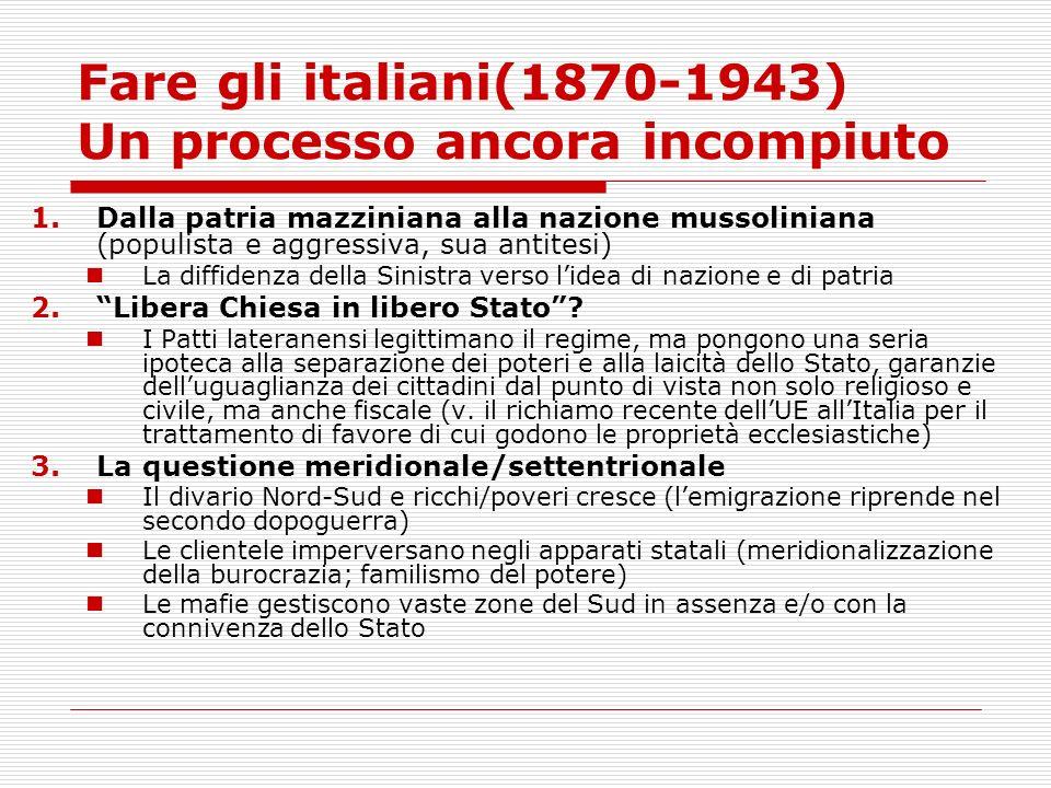 Fare gli italiani(1870-1943) Un processo ancora incompiuto 1.Dalla patria mazziniana alla nazione mussoliniana (populista e aggressiva, sua antitesi)