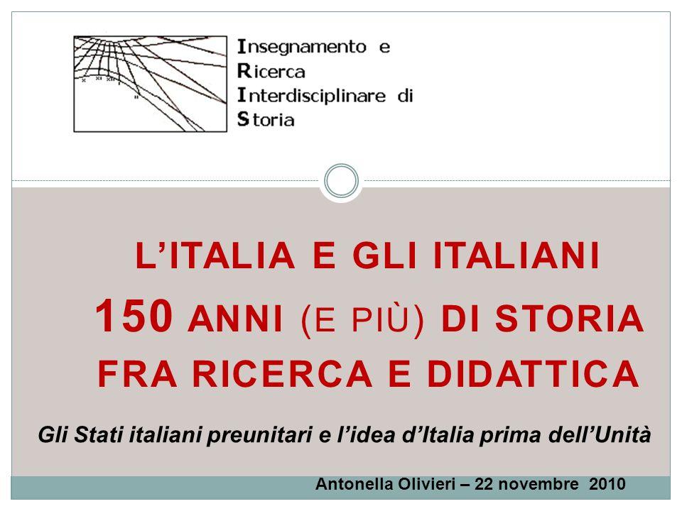 LITALIA E GLI ITALIANI 150 ANNI ( E PIÙ ) DI STORIA FRA RICERCA E DIDATTICA Gli Stati italiani preunitari e lidea dItalia prima dellUnità Antonella Ol