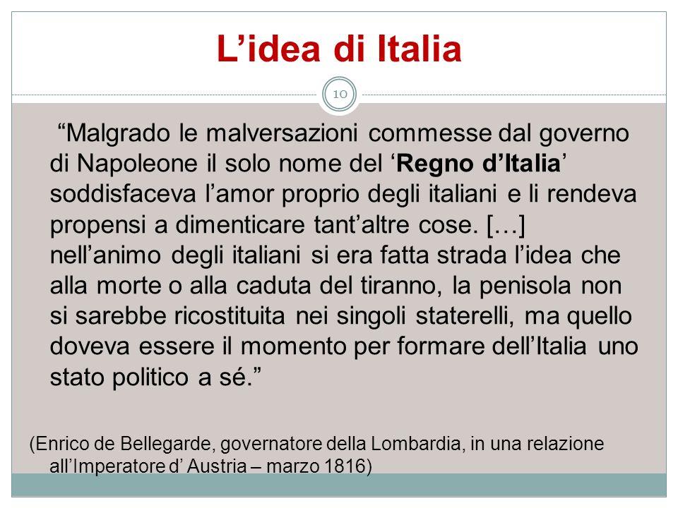 Lidea di Italia Malgrado le malversazioni commesse dal governo di Napoleone il solo nome del Regno dItalia soddisfaceva lamor proprio degli italiani e