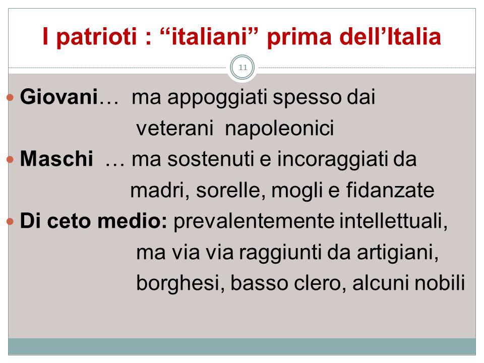 I patrioti : italiani prima dellItalia 11 Giovani… ma appoggiati spesso dai veterani napoleonici Maschi … ma sostenuti e incoraggiati da madri, sorell