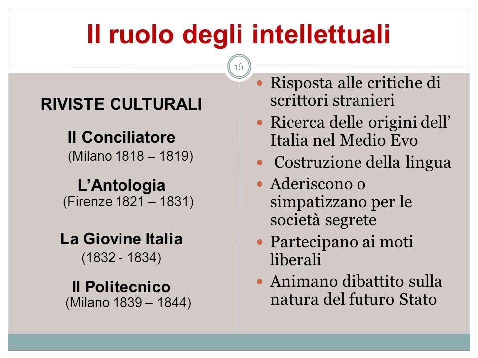 Il ruolo degli intellettuali 16 RIVISTE CULTURALI Il Conciliatore (Milano 1818 – 1819) LAntologia (Firenze 1821 – 1831) La Giovine Italia (1832 - 1834