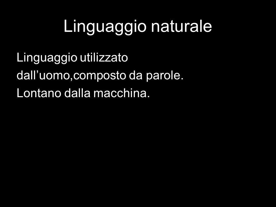 Linguaggio naturale Linguaggio utilizzato dalluomo,composto da parole. Lontano dalla macchina.