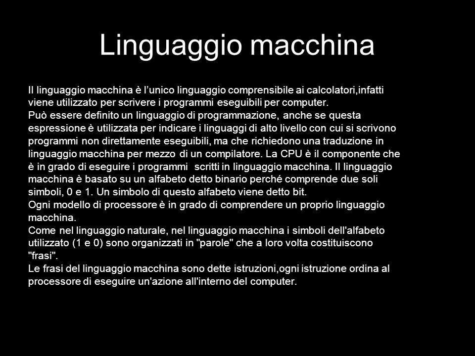Linguaggio macchina Il linguaggio macchina è lunico linguaggio comprensibile ai calcolatori,infatti viene utilizzato per scrivere i programmi eseguibi