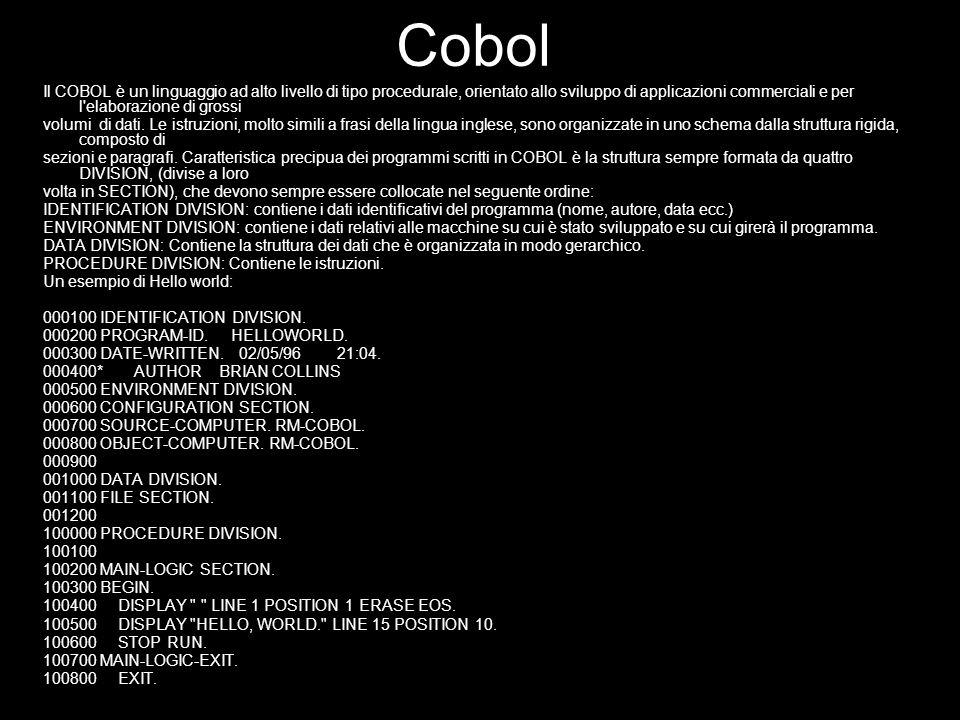 Cobol Il COBOL è un linguaggio ad alto livello di tipo procedurale, orientato allo sviluppo di applicazioni commerciali e per l'elaborazione di grossi