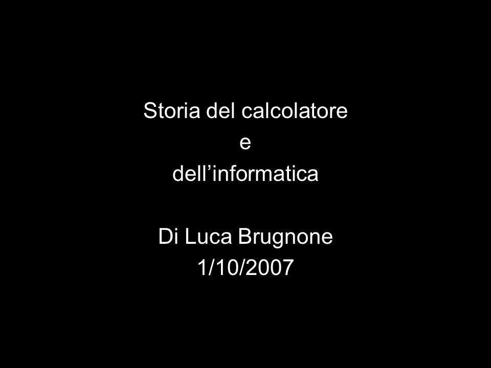 Storia del calcolatore e dellinformatica Di Luca Brugnone 1/10/2007