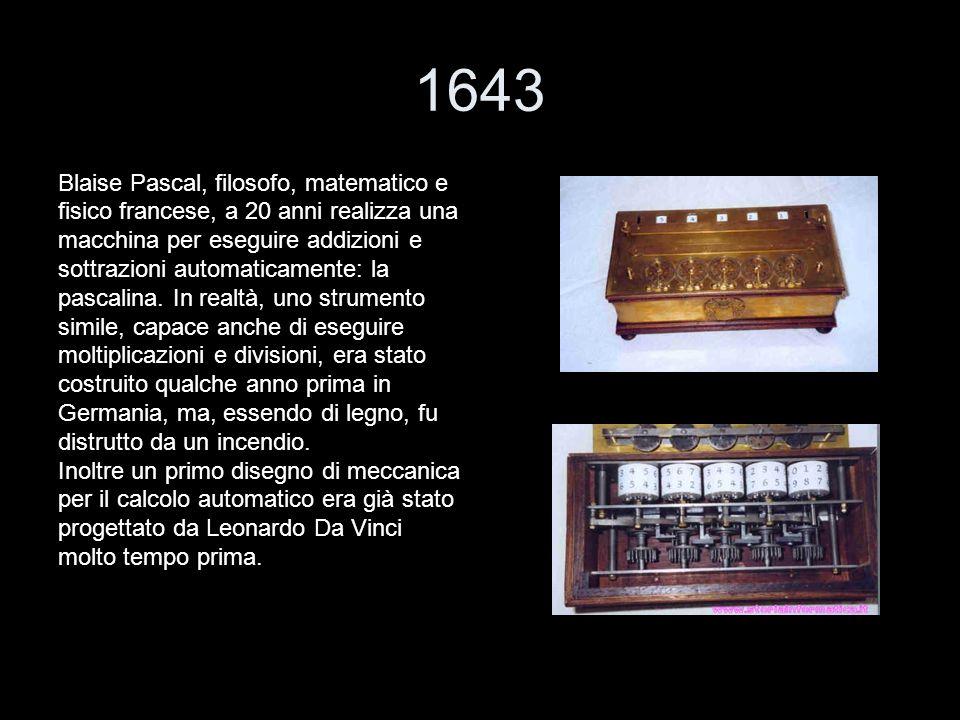1643 Blaise Pascal, filosofo, matematico e fisico francese, a 20 anni realizza una macchina per eseguire addizioni e sottrazioni automaticamente: la p