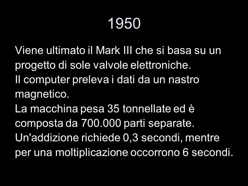1950 Viene ultimato il Mark III che si basa su un progetto di sole valvole elettroniche. Il computer preleva i dati da un nastro magnetico. La macchin